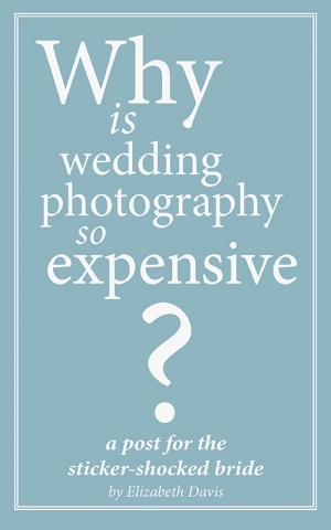 Why is Photography so Expensive? A Post for the Sticker-Shocked Bride by Elizabeth Davis
