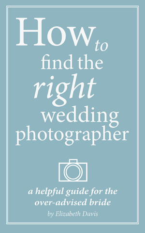 How to Find the Right Wedding Photographer | A Helpful Guide for the Overadvised Bride